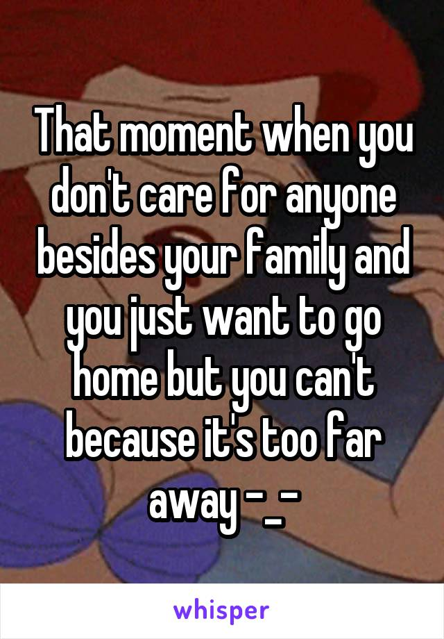 That moment when you don't care for anyone besides your family and you just want to go home but you can't because it's too far away -_-