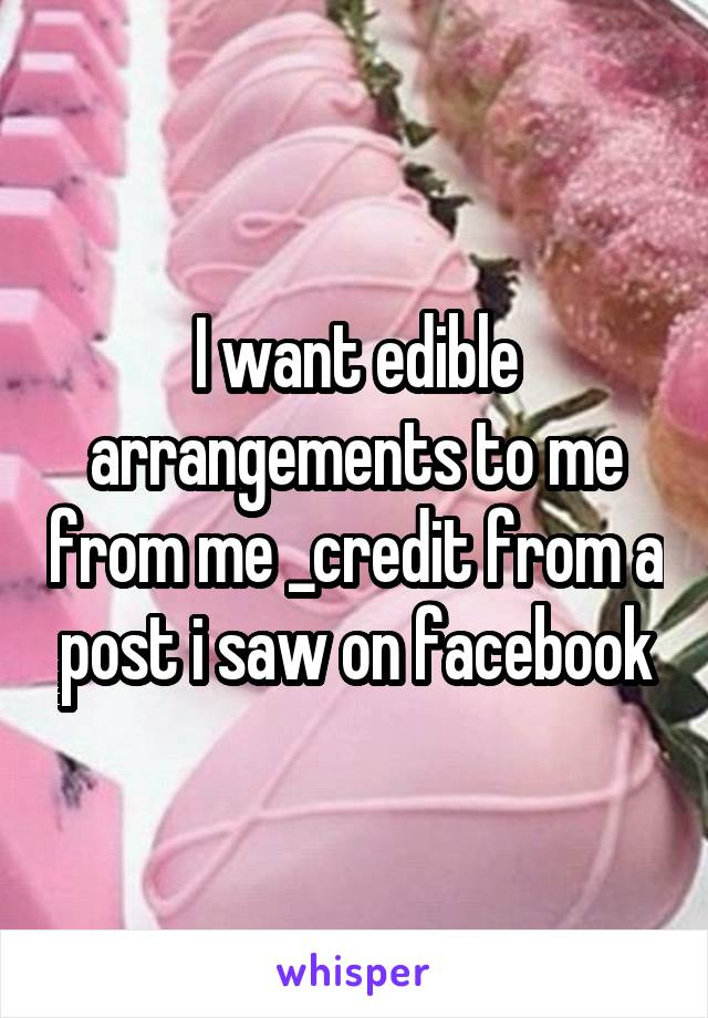 I want edible arrangements to me from me _credit from a post i saw on facebook