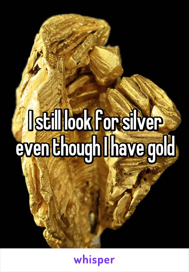 I still look for silver even though I have gold
