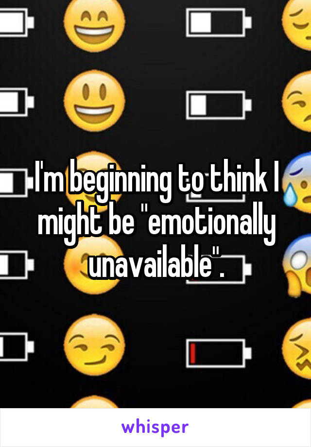 """I'm beginning to think I might be """"emotionally unavailable""""."""