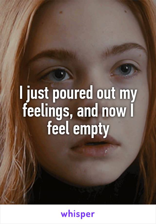 I just poured out my feelings, and now I feel empty