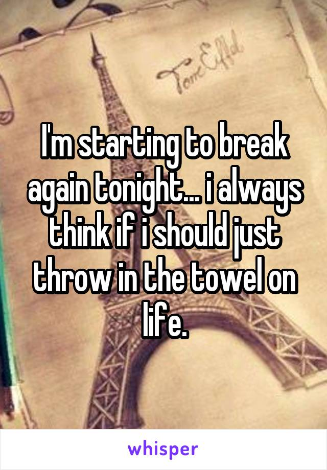 I'm starting to break again tonight... i always think if i should just throw in the towel on life.