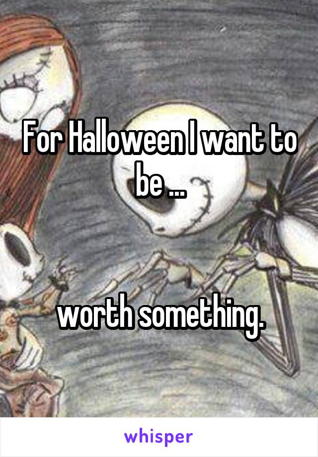 For Halloween I want to be ...   worth something.