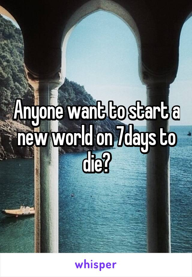 Anyone want to start a new world on 7days to die?