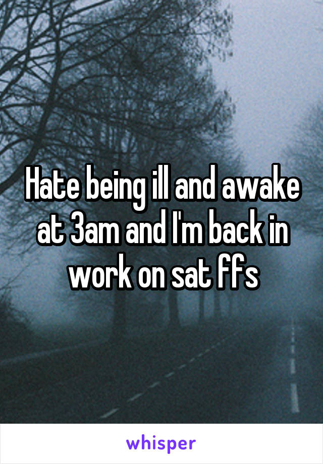 Hate being ill and awake at 3am and I'm back in work on sat ffs