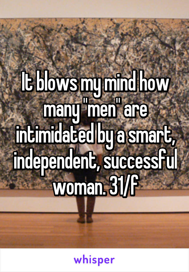 """It blows my mind how many """"men"""" are intimidated by a smart, independent, successful woman. 31/f"""