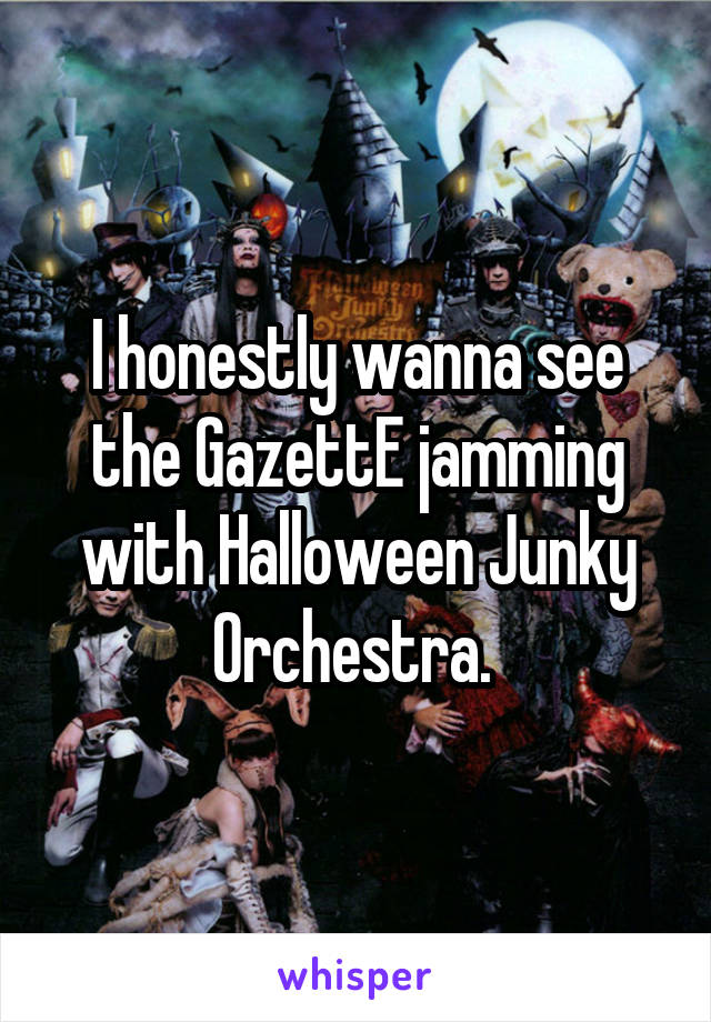 I honestly wanna see the GazettE jamming with Halloween Junky Orchestra.