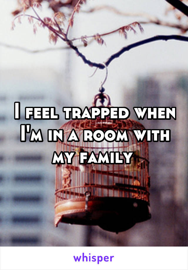 I feel trapped when I'm in a room with my family