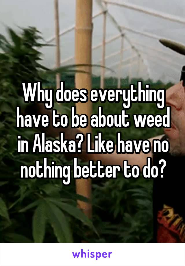 Why does everything have to be about weed in Alaska? Like have no nothing better to do?