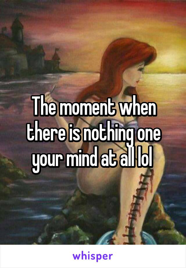 The moment when there is nothing one your mind at all lol