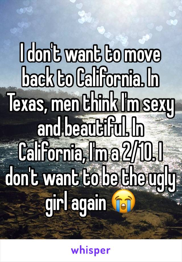 I don't want to move back to California. In Texas, men think I'm sexy and beautiful. In California, I'm a 2/10. I don't want to be the ugly girl again 😭