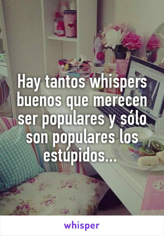 Hay tantos whispers buenos que merecen ser populares y sólo son populares los estúpidos...