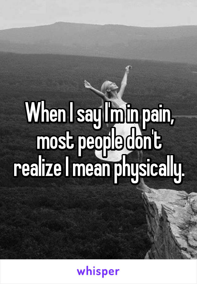 When I say I'm in pain, most people don't realize I mean physically.
