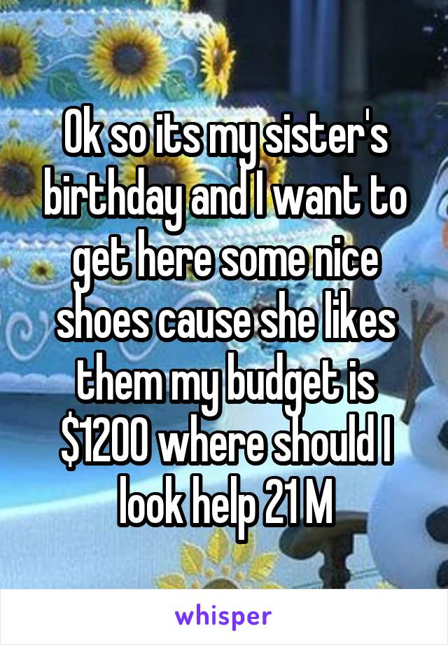 Ok so its my sister's birthday and I want to get here some nice shoes cause she likes them my budget is $1200 where should I look help 21 M