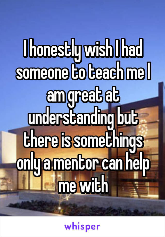 I honestly wish I had someone to teach me I am great at understanding but there is somethings only a mentor can help me with