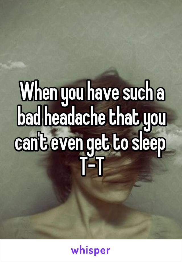 When you have such a bad headache that you can't even get to sleep  T-T