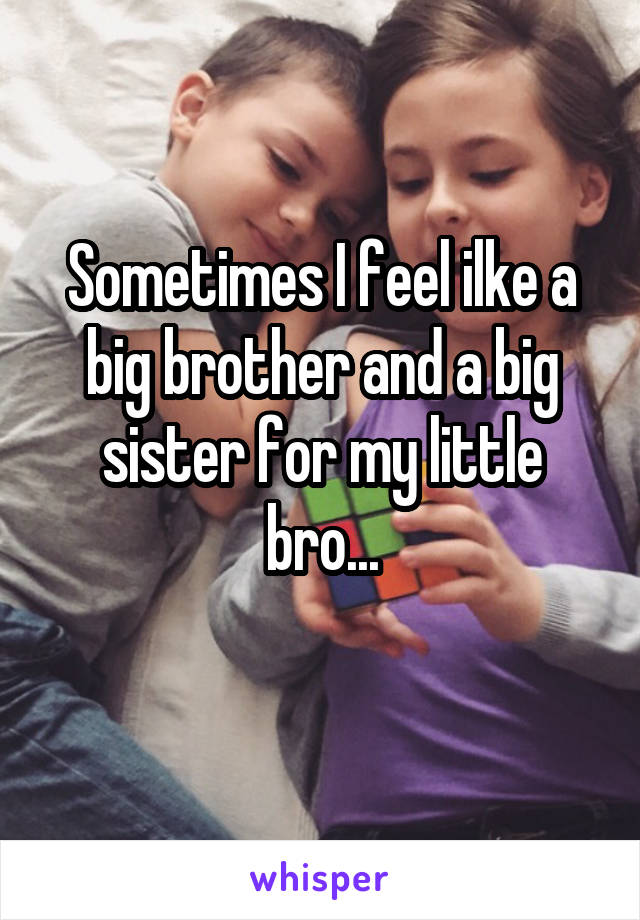 Sometimes I feel ilke a big brother and a big sister for my little bro...