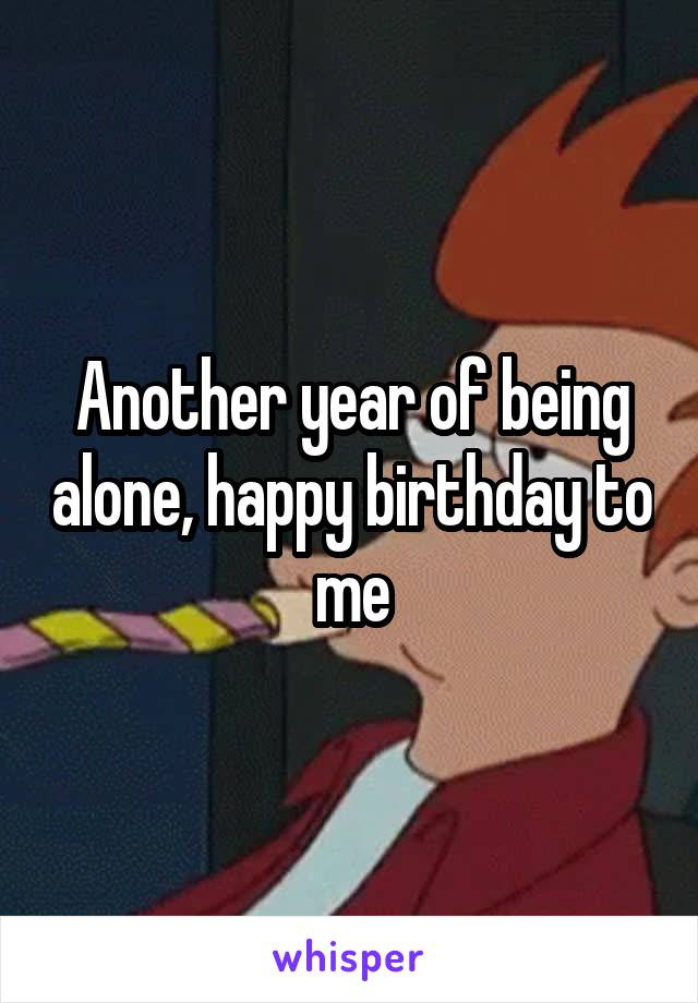 Another year of being alone, happy birthday to me