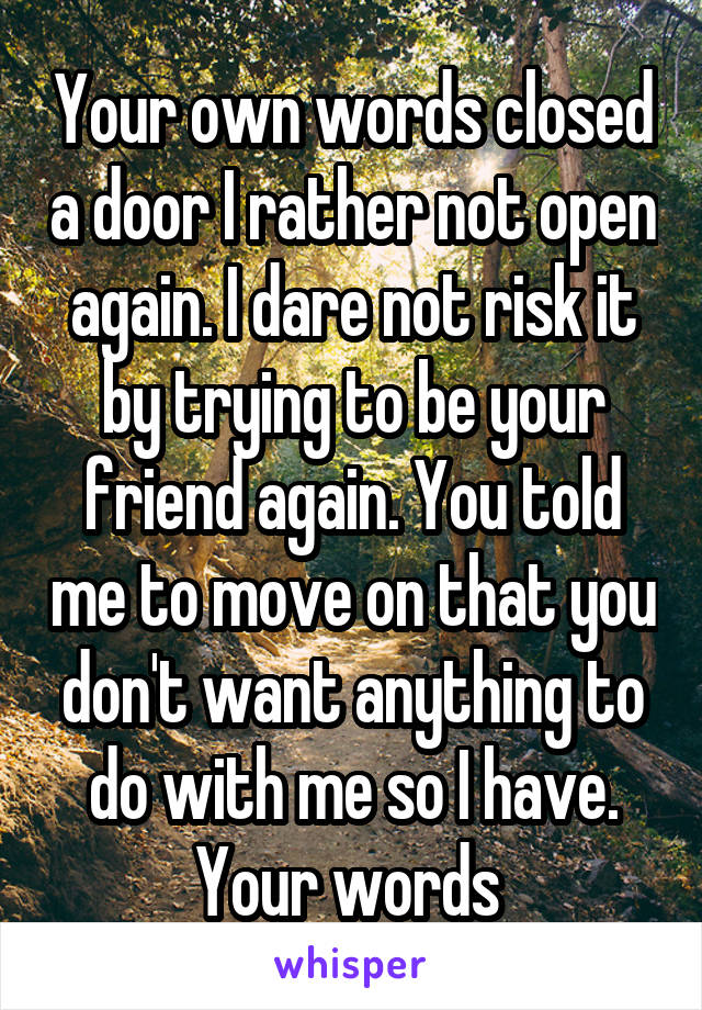 Your own words closed a door I rather not open again. I dare not risk it by trying to be your friend again. You told me to move on that you don't want anything to do with me so I have. Your words