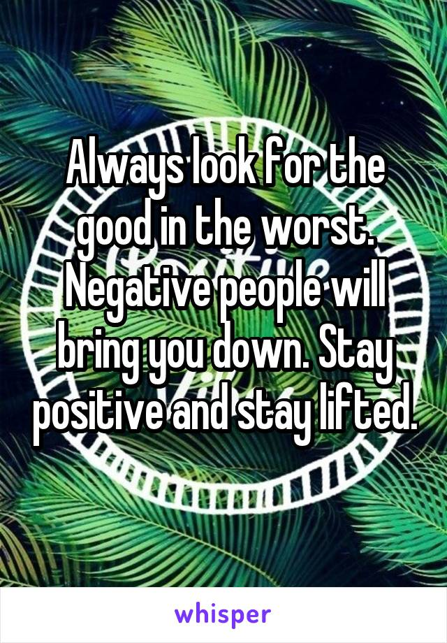 Always look for the good in the worst. Negative people will bring you down. Stay positive and stay lifted.