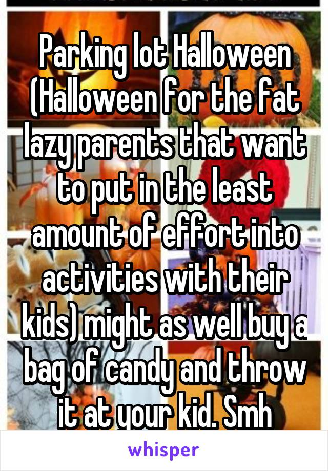 Parking lot Halloween (Halloween for the fat lazy parents that want to put in the least amount of effort into activities with their kids) might as well buy a bag of candy and throw it at your kid. Smh