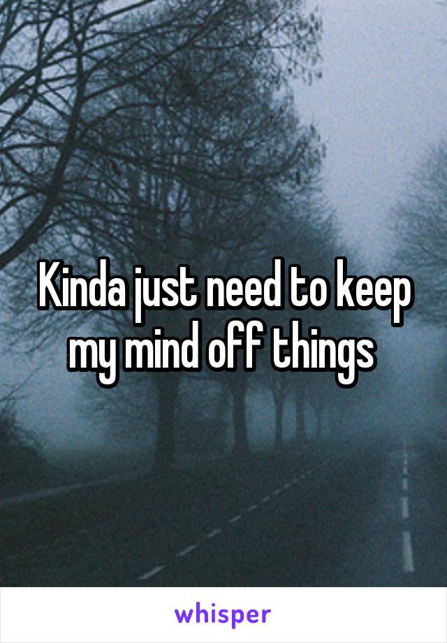 Kinda just need to keep my mind off things