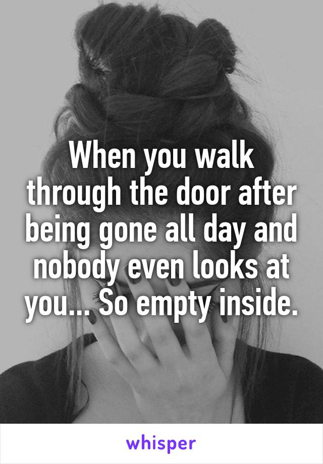 When you walk through the door after being gone all day and nobody even looks at you... So empty inside.