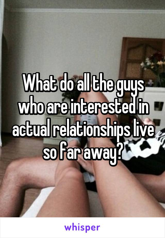 What do all the guys who are interested in actual relationships live so far away?