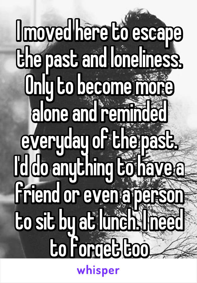 I moved here to escape the past and loneliness. Only to become more alone and reminded everyday of the past. I'd do anything to have a friend or even a person to sit by at lunch. I need to forget too