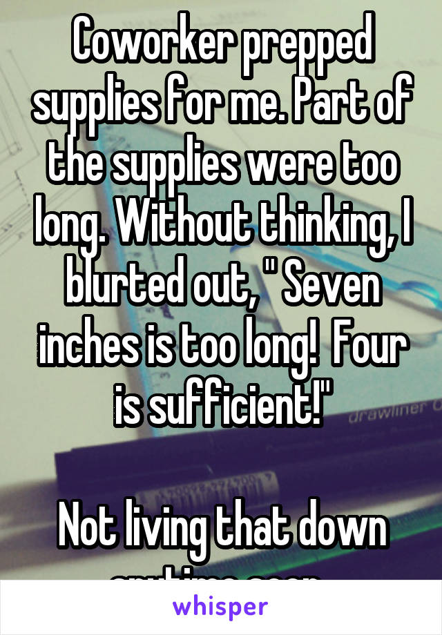 """Coworker prepped supplies for me. Part of the supplies were too long. Without thinking, I blurted out, """" Seven inches is too long!  Four is sufficient!""""  Not living that down anytime soon."""