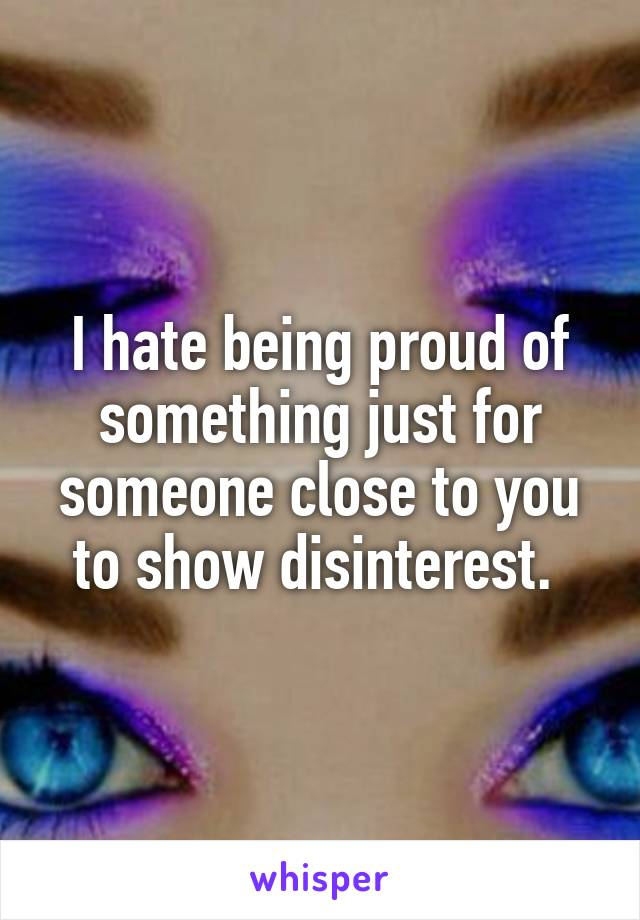 I hate being proud of something just for someone close to you to show disinterest.