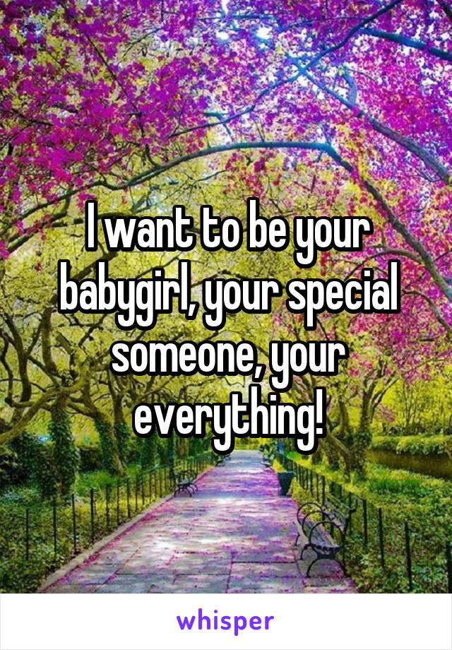 I want to be your babygirl, your special someone, your everything!