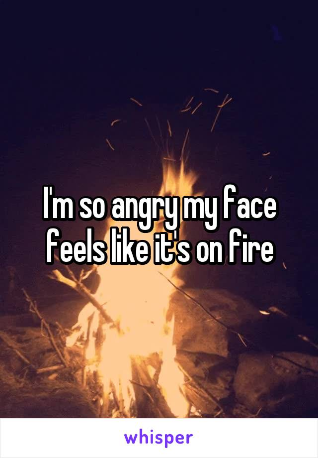 I'm so angry my face feels like it's on fire