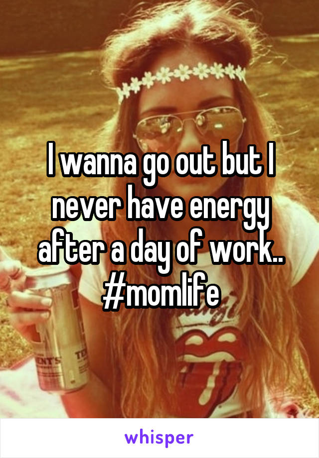 I wanna go out but I never have energy after a day of work.. #momlife