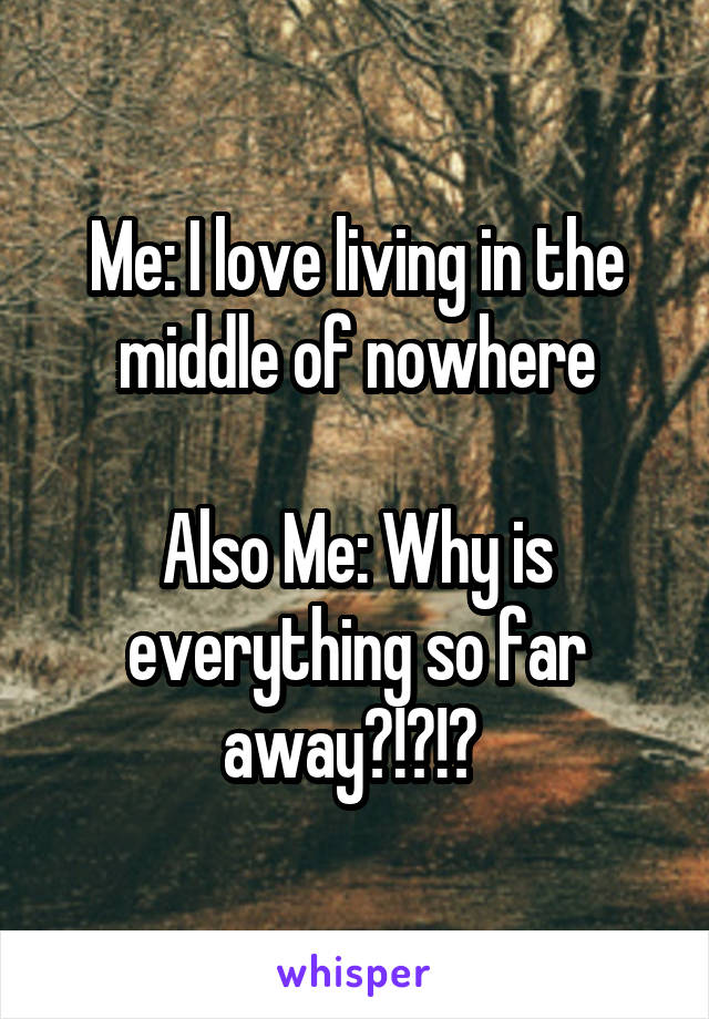 Me: I love living in the middle of nowhere  Also Me: Why is everything so far away?!?!?