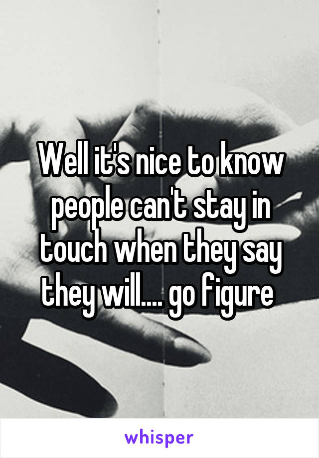Well it's nice to know people can't stay in touch when they say they will.... go figure