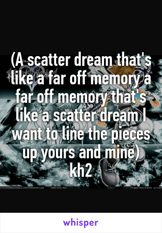 (A scatter dream that's like a far off memory a far off memory that's like a scatter dream I want to line the pieces up yours and mine) kh2