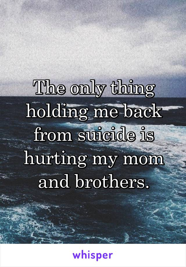 The only thing holding me back from suicide is hurting my mom and brothers.