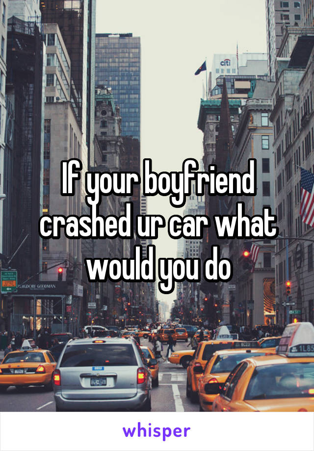 If your boyfriend crashed ur car what would you do