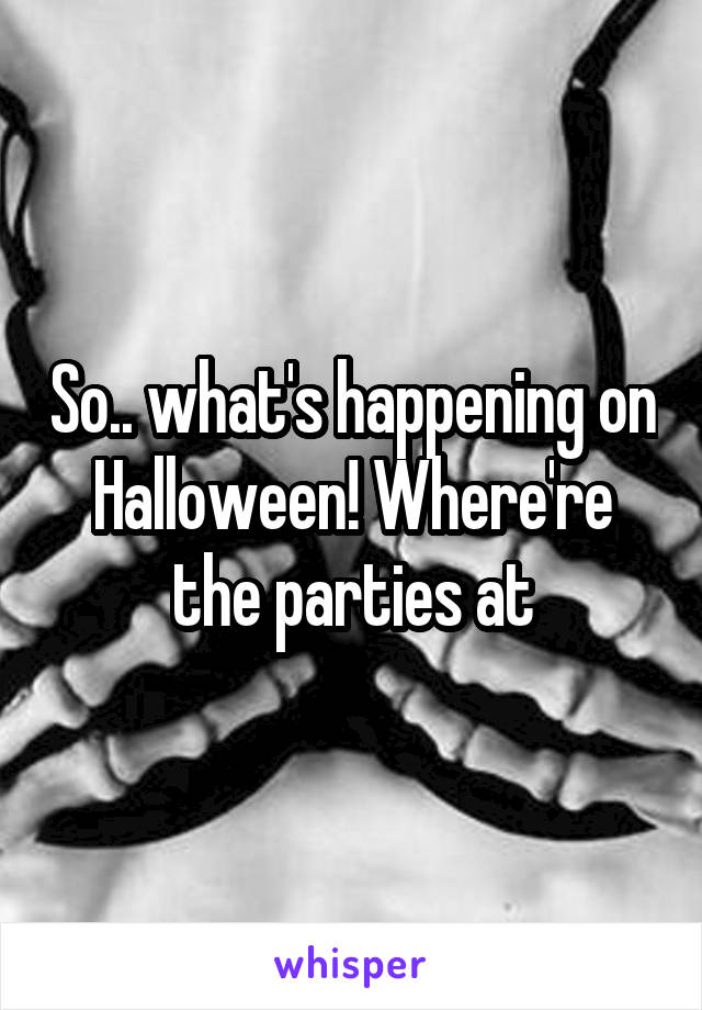 So.. what's happening on Halloween! Where're the parties at