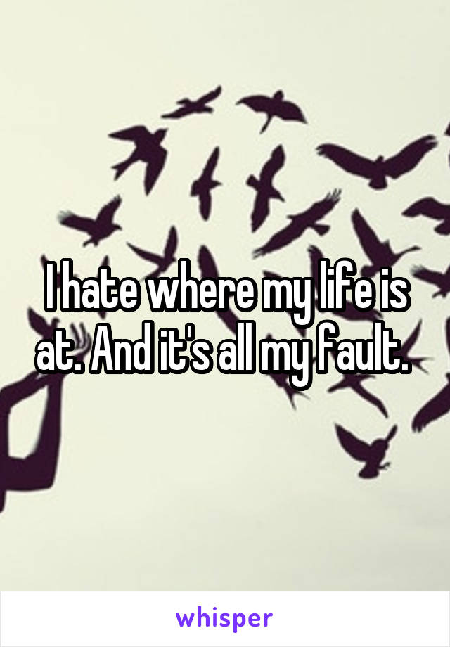 I hate where my life is at. And it's all my fault.