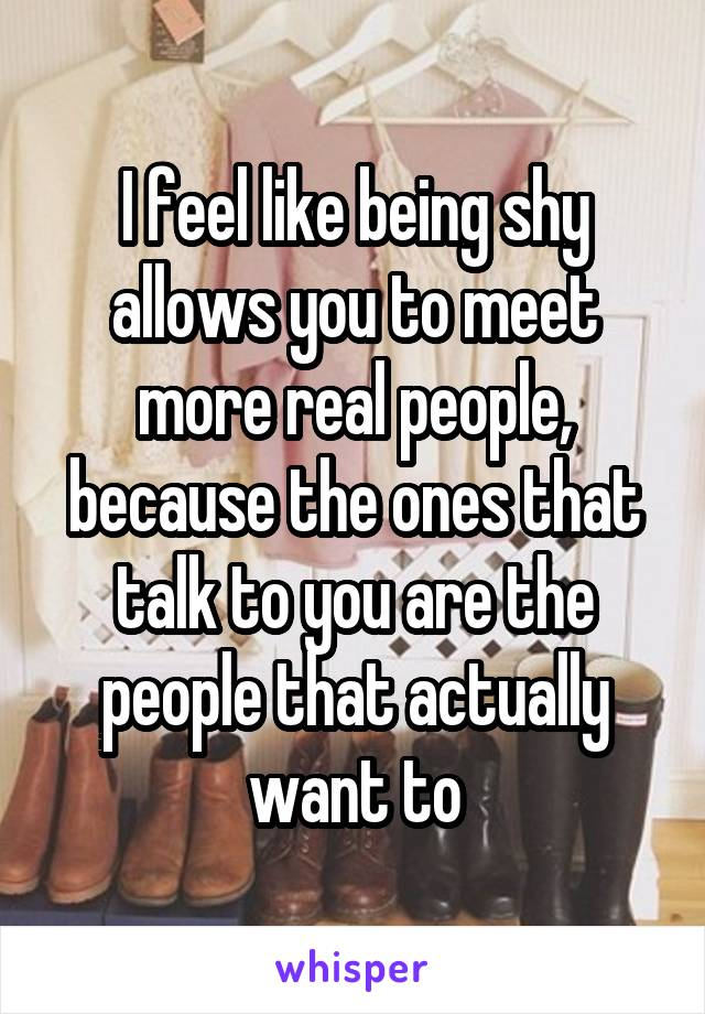 I feel like being shy allows you to meet more real people, because the ones that talk to you are the people that actually want to