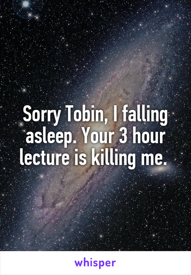 Sorry Tobin, I falling asleep. Your 3 hour lecture is killing me.