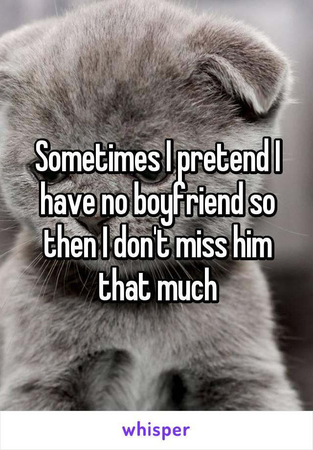 Sometimes I pretend I have no boyfriend so then I don't miss him that much