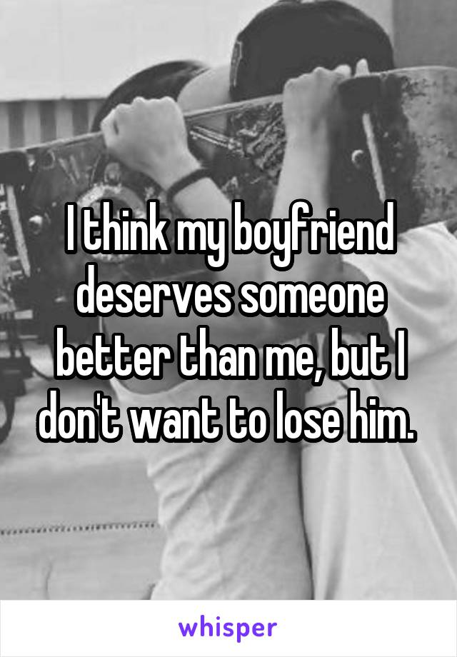 I think my boyfriend deserves someone better than me, but I don't want to lose him.
