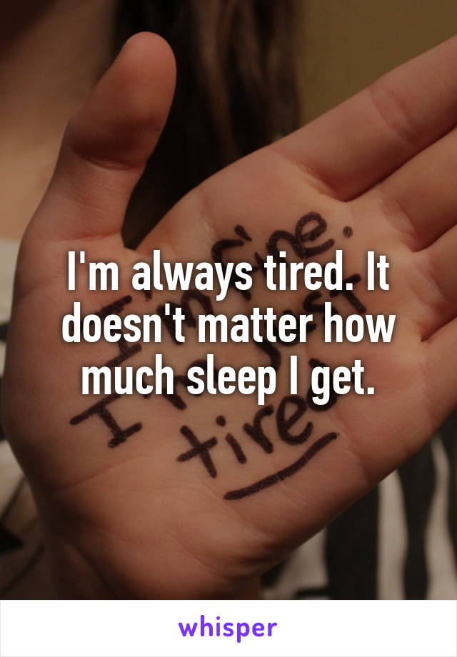 I'm always tired. It doesn't matter how much sleep I get.