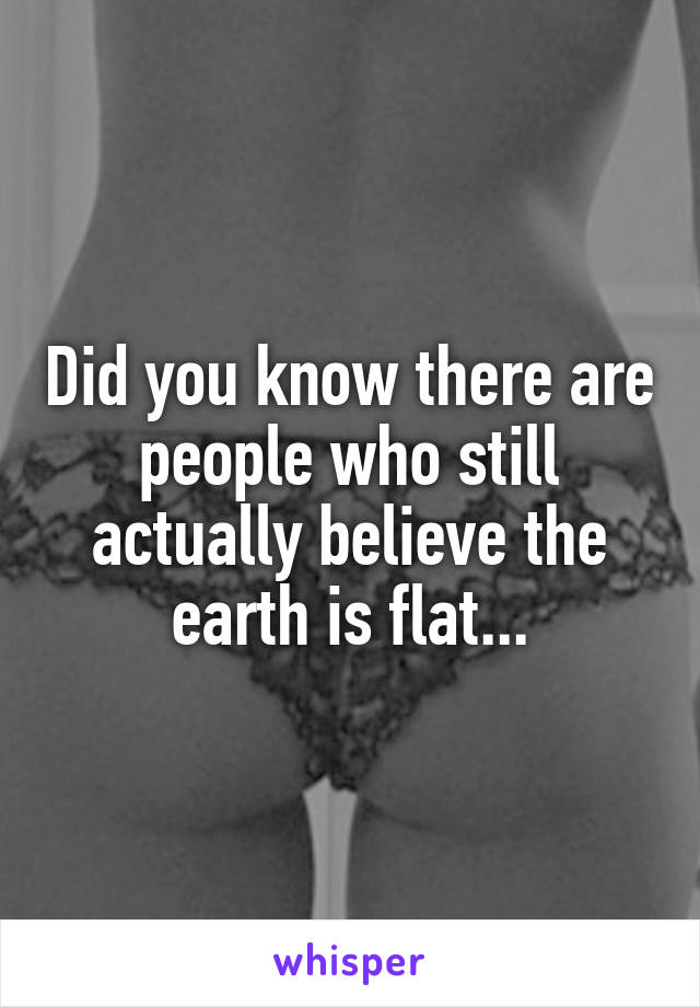 Did you know there are people who still actually believe the earth is flat...