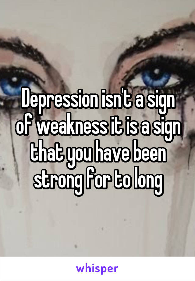 Depression isn't a sign of weakness it is a sign that you have been strong for to long