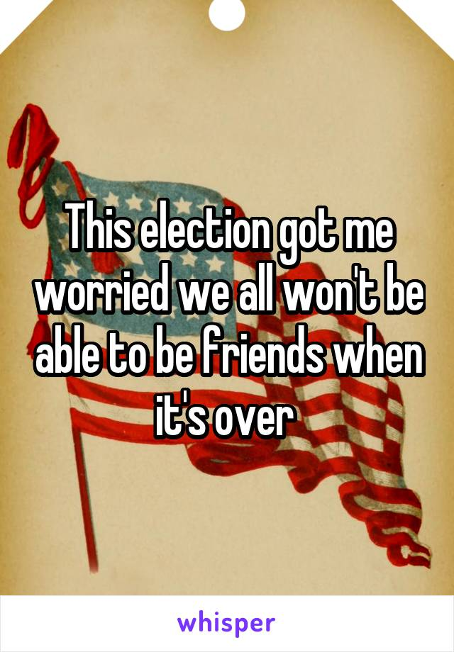 This election got me worried we all won't be able to be friends when it's over