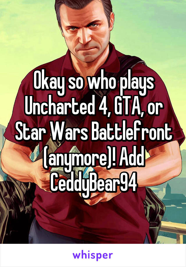 Okay so who plays Uncharted 4, GTA, or Star Wars Battlefront (anymore)! Add CeddyBear94